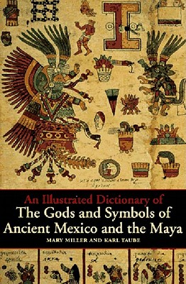 An Illustrated Dictionary of the Gods and Symbols of Ancient Mexico and the Maya By Miller, Mary/ Taube, Karl