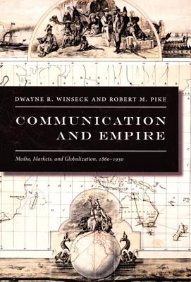 Communication and Empire By Winseck, Dwayne Roy/ Pike, Robert M.